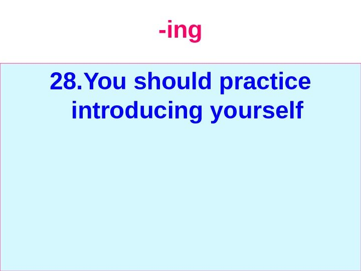 -ing 28. You should practice introducing yourself