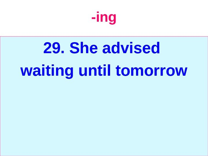 -ing 29.  She advised waiting until tomorrow
