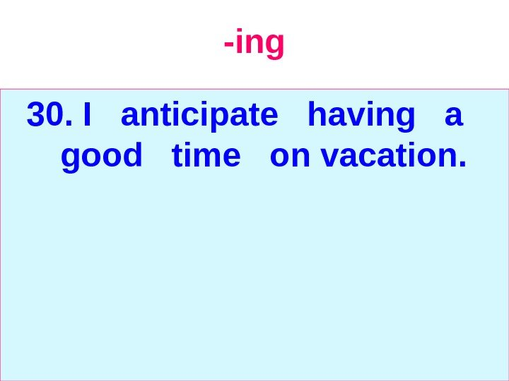 -ing 30.  I  anticipate  having  a  good