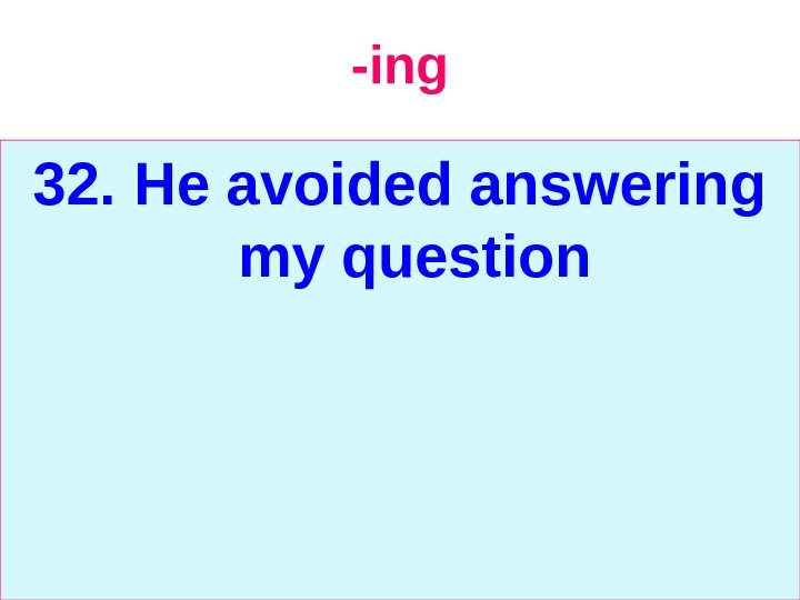 -ing 32.  He avoided answering my question