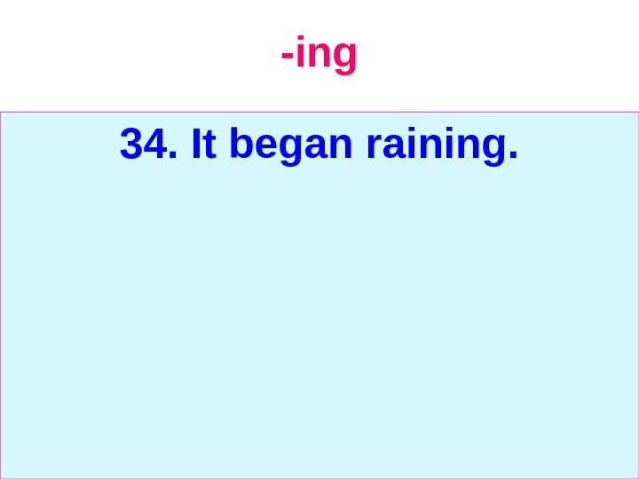 -ing 34. It began raining.