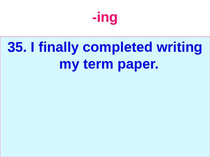 -ing 35. I finally completed writing my term paper.