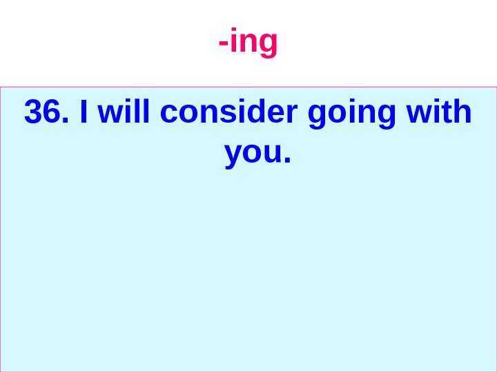-ing 36. I will consider going with you.