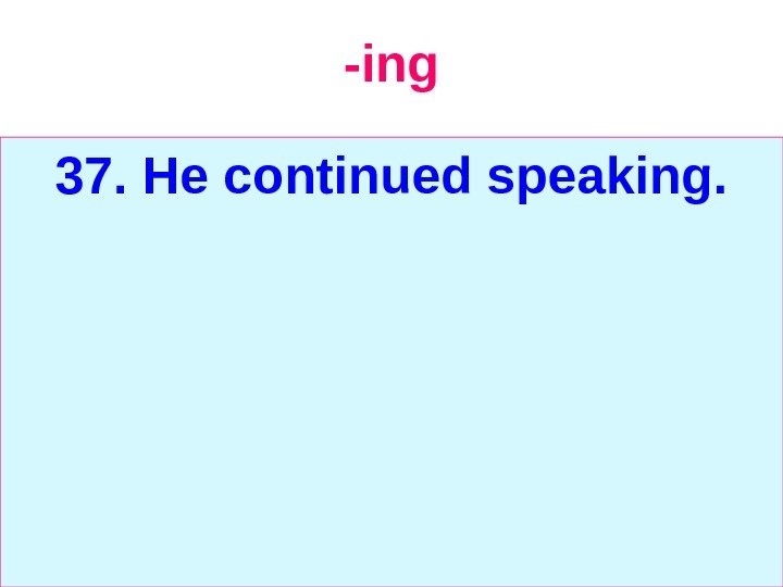 -ing 37. He continued speaking.
