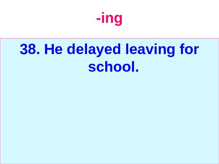 -ing 38. He delayed leaving for school.