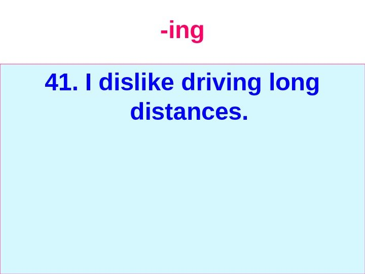 -ing 41. I dislike driving long distances.