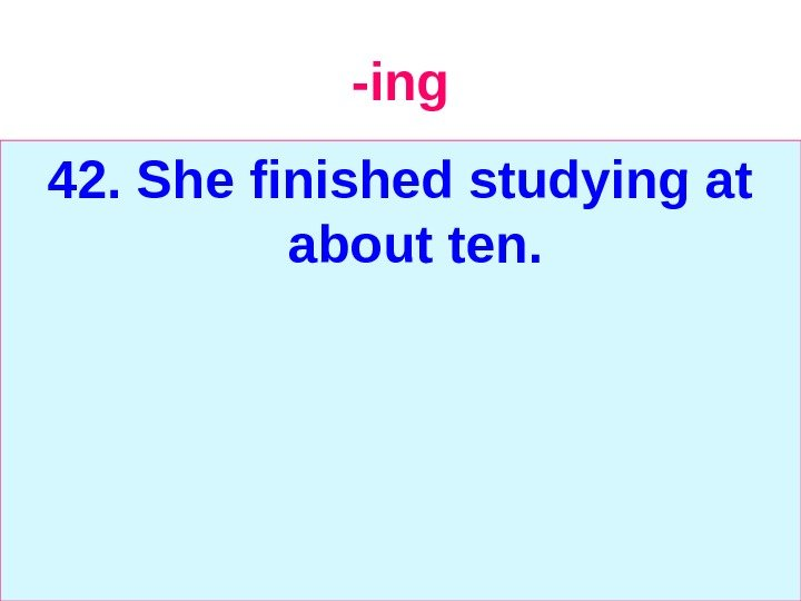 -ing 42. She finished studying at about ten.