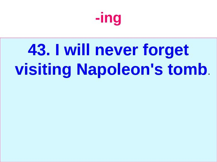 -ing 43. I will never forget visiting Napoleon's tomb.