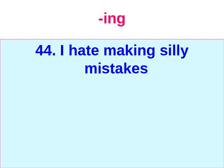-ing 44. I hate making silly mistakes
