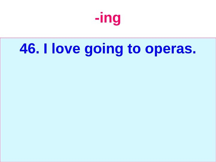 -ing 46. I love going to operas.
