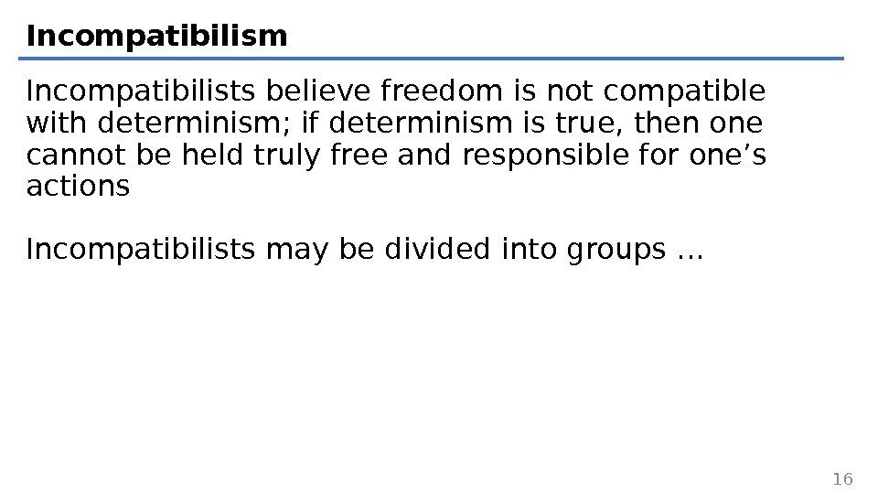 Incompatibilism Incompatibilists believe freedom is not compatible with determinism; if determinism is true, then
