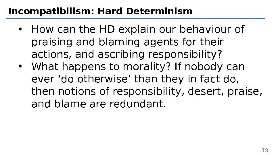 Incompatibilism: Hard Determinism • How can the HD explain our behaviour of praising and
