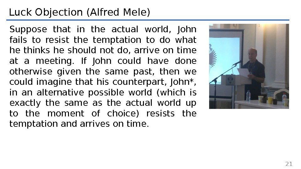 Luck Objection (Alfred Mele) Suppose that in the actual world,  John fails to