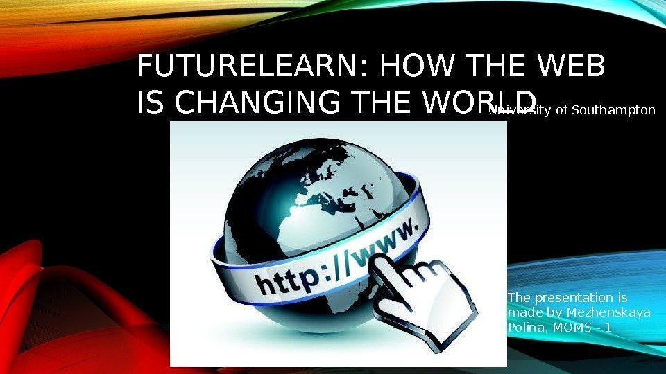 FUTURELEARN: HOW THE WEB IS CHANGING THE WORLD The presentation is made by Mezhenskaya