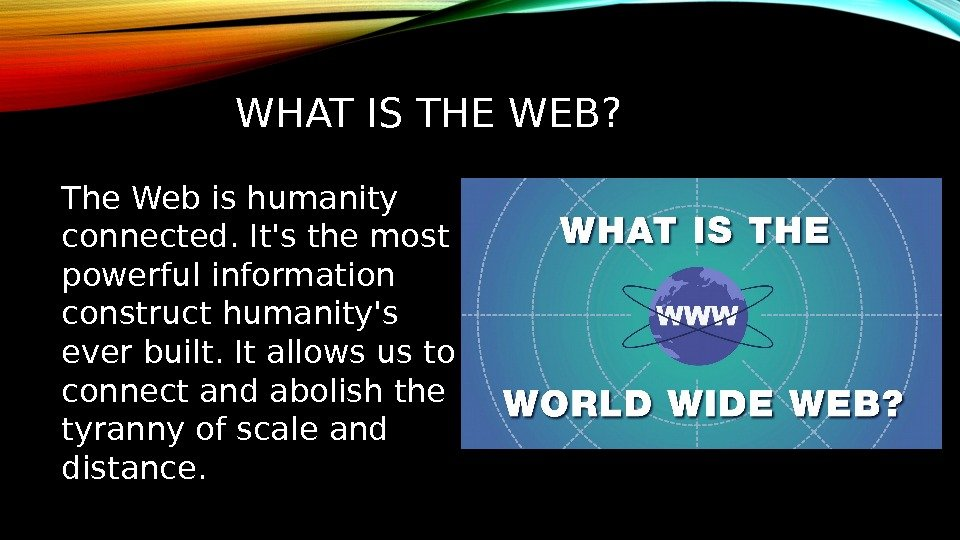 WHAT IS THE WEB? The Web is humanity connected. It's the most powerful information