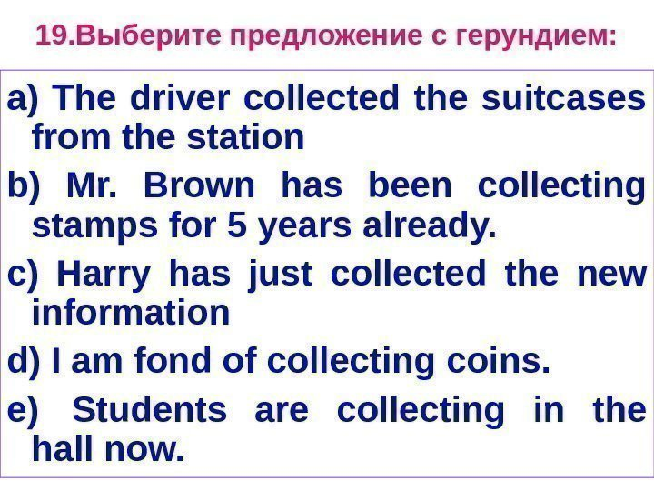 1 9. Выберите предложение с герундием: a) The driver collected the suitcases from the