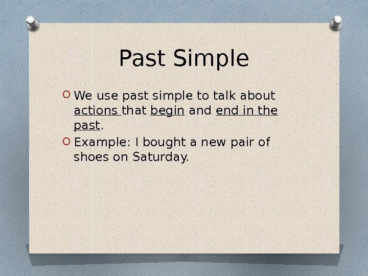 Past Simple O We use past simple to talk about actions that begin and
