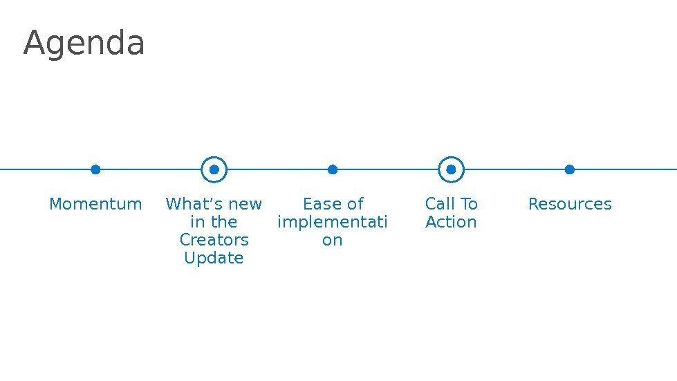 Agenda Momentum What's new in the Creators Update Call To Action Resources. Ease of