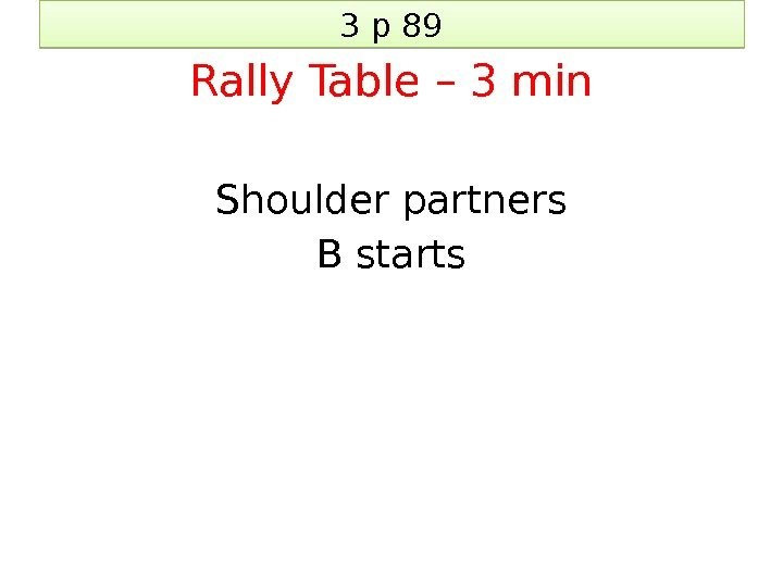 3 p 89 Rally Table – 3 min Shoulder partners B starts 20