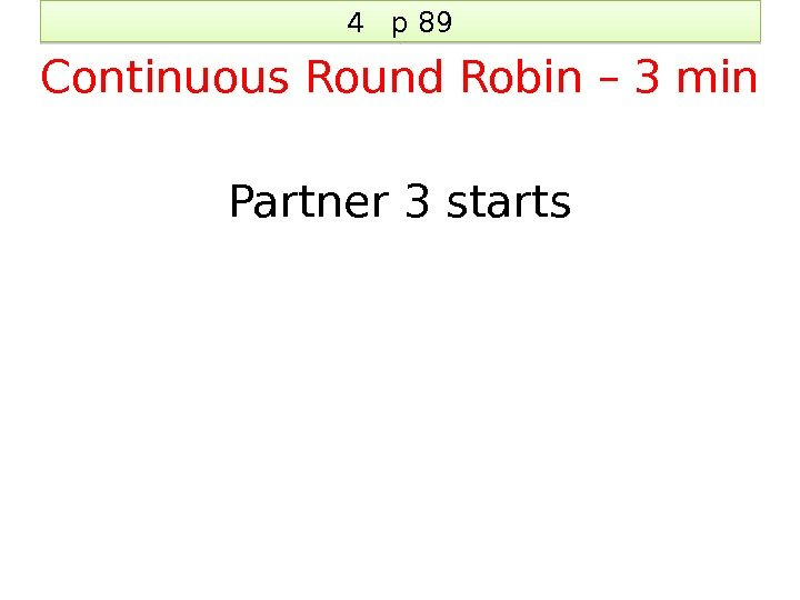 4  p 89 Continuous Round Robin – 3 min Partner 3 starts 2