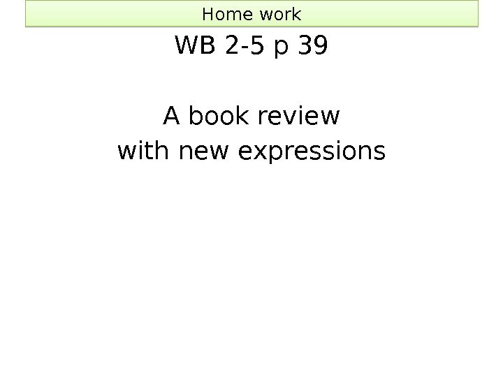 Home work WB 2 -5 p 39 A book review with new expressions 40