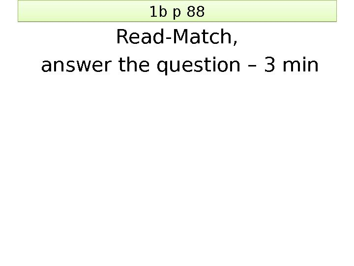 1 b p 88 Read-Match,  answer the question – 3 min 1 E