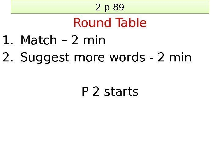 2 p 89 Round Table 1. Match – 2 min 2. Suggest more words
