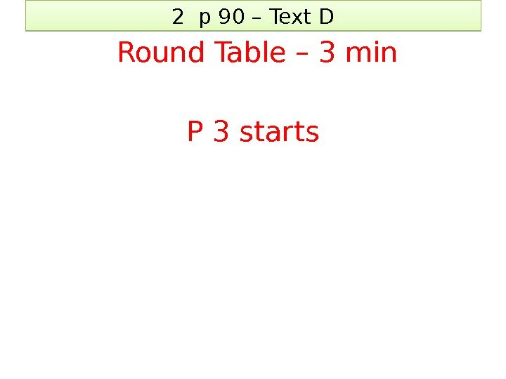 2 p 90 – Text D  Round Table – 3 min P 3