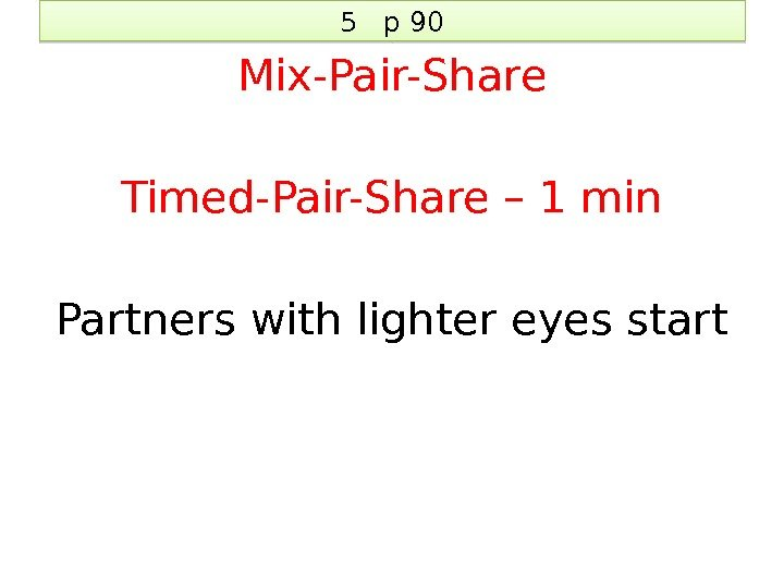 5  p 90 Mix-Pair-Share Timed-Pair-Share – 1 min Partners with lighter eyes start