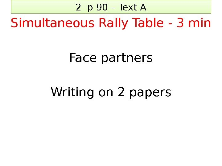 2 p 90 – Text A Simultaneous Rally Table - 3 min Face partners
