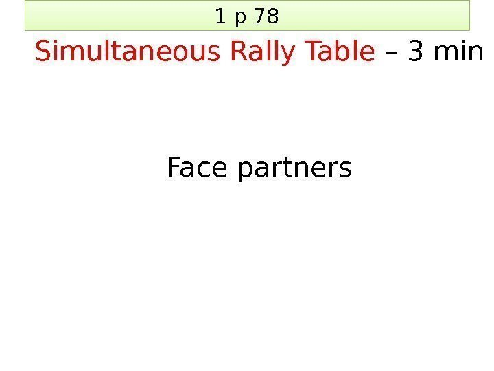 1 p 78 Simultaneous Rally Table – 3 min Face partners 2 B