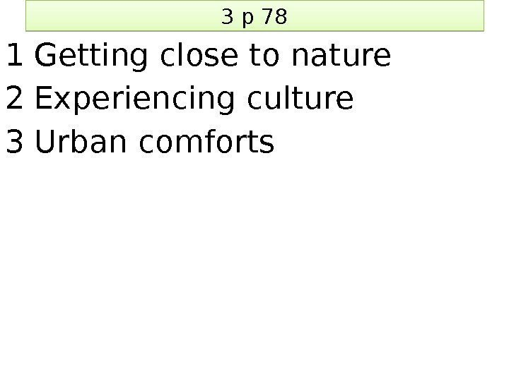 3 p 78 1 Getting close to nature 2 Experiencing culture 3 Urban comforts