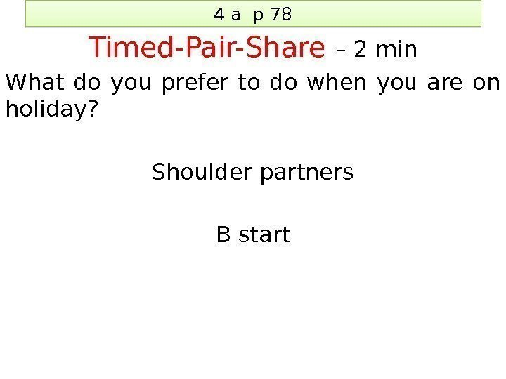 4 a p 78 Timed-Pair-Share – 2 min What do you prefer to do