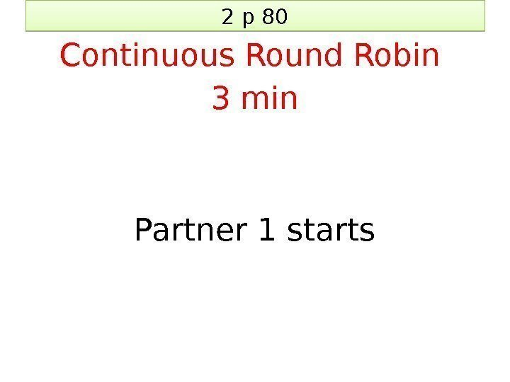 2 p 80 Continuous Round Robin 3 min Partner 1 starts 27