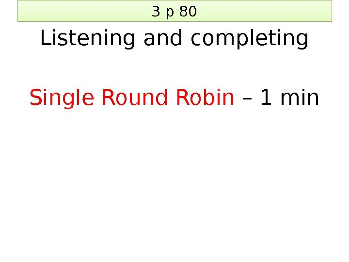 3 p 80 Listening and completing Single Round Robin – 1 min 10