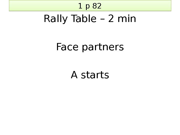 1 p 82 Rally Table – 2 min Face partners A starts 01