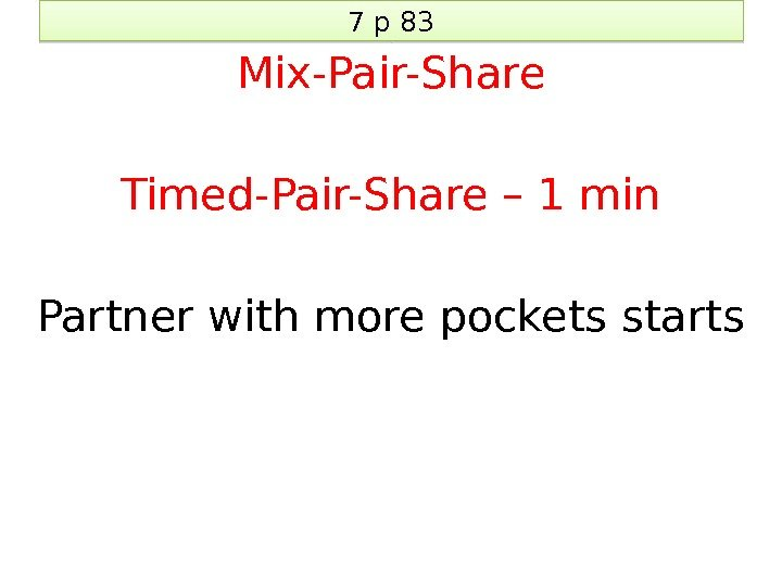 7 p 83 Mix-Pair-Share Timed-Pair-Share – 1 min Partner with more pockets starts 3