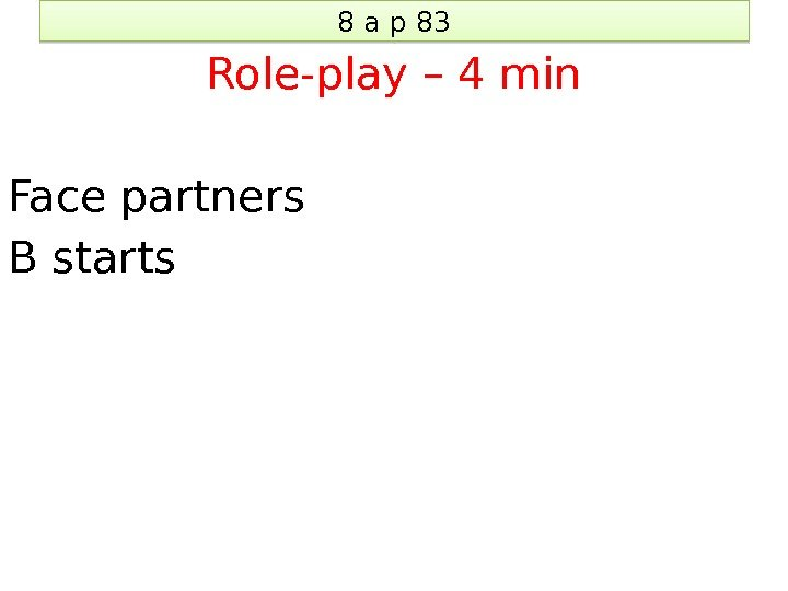 8 a p 83 Role-play – 4 min Face partners B starts 04