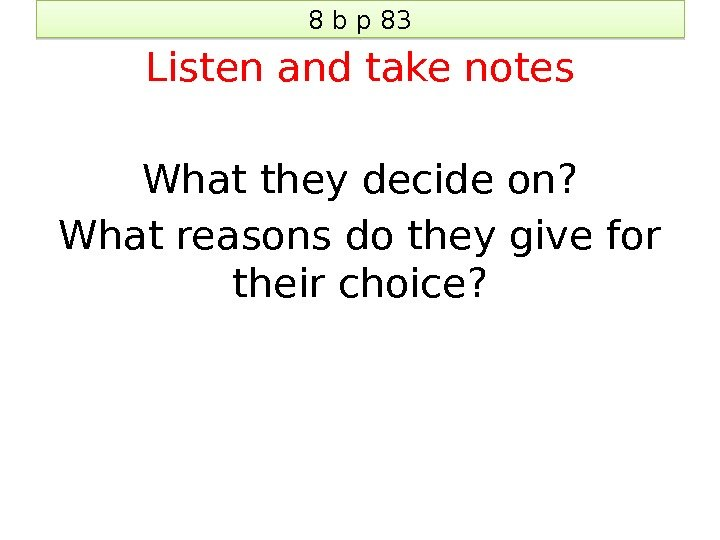 8 b p 83 Listen and take notes What they decide on? What reasons