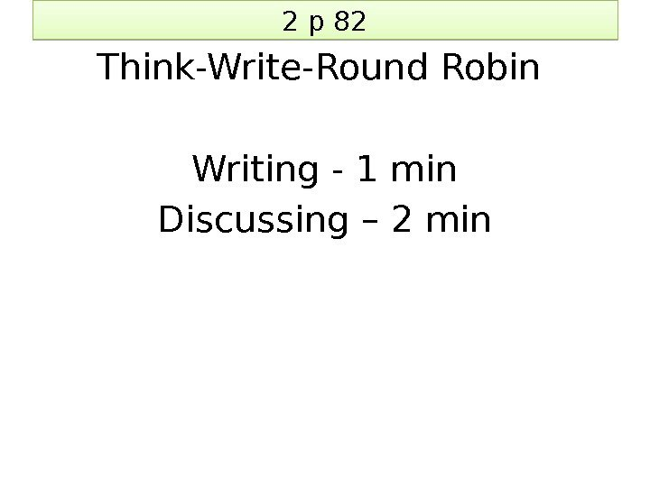 2 p 82 Think-Write-Round Robin Writing - 1 min Discussing – 2 min 05