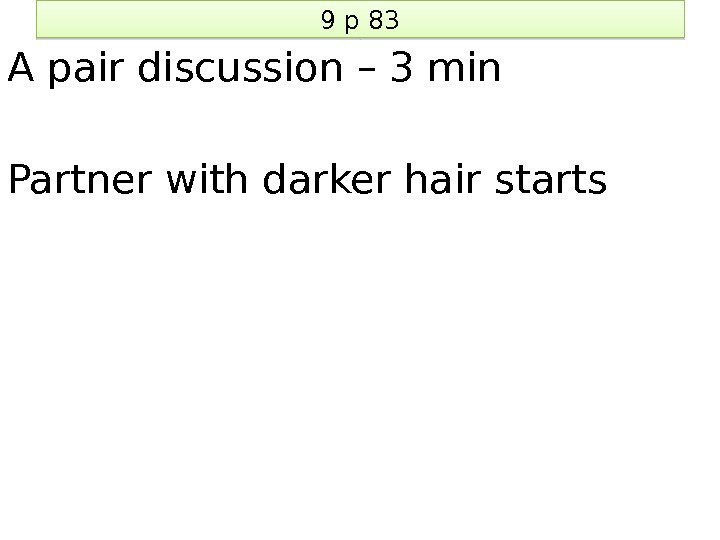 9 p 83 A pair discussion – 3 min Partner with darker hair starts