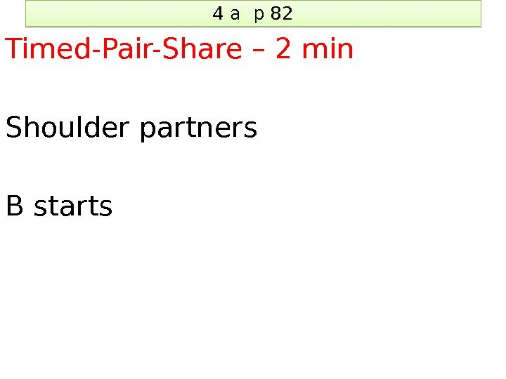 4 a p 82 Timed-Pair-Share – 2 min Shoulder partners B starts 1 C