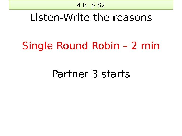 4 b p 82 Listen-Write the reasons Single Round Robin – 2 min Partner