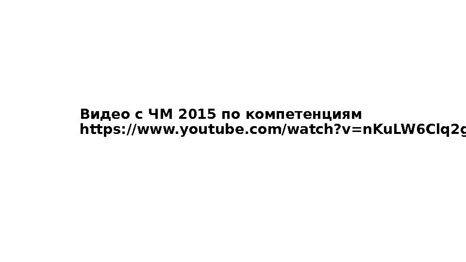 Видео с ЧМ 2015 по компетенциям https: //www. youtube. com/watch? v=n. Ku. LW 6