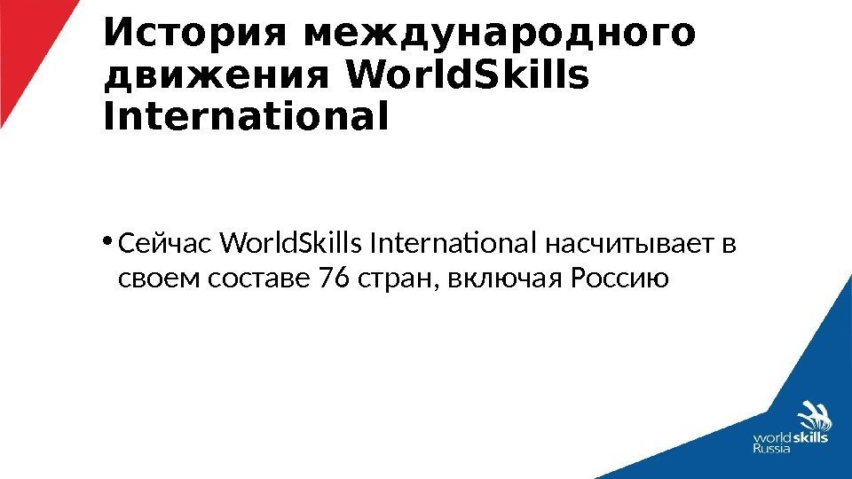• Сейчас World. Skills International насчитывает в своем составе 76 стран, включая Россию.