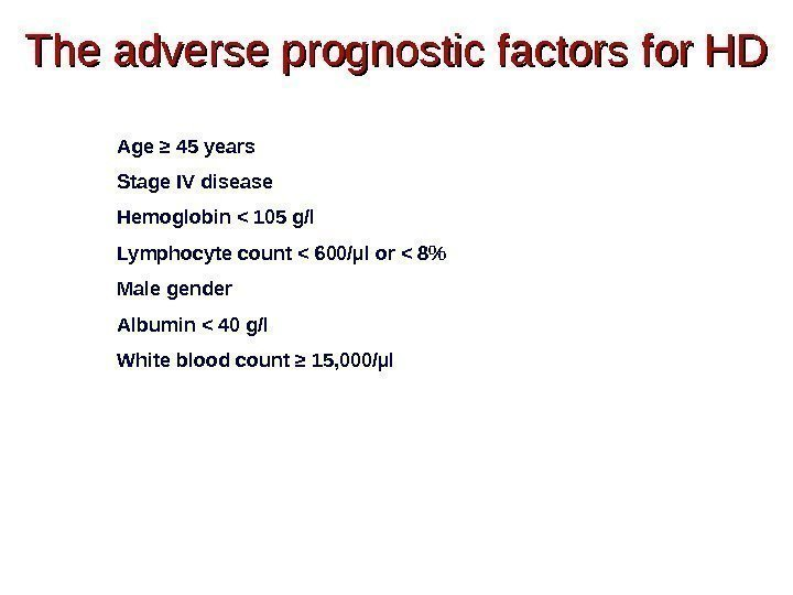 The adverse prognostic factors for HD Age ≥ 45 years Stage IV disease Hemoglobin