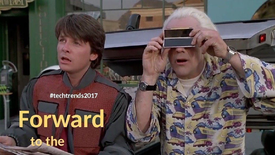Forward  to the future 2… #techtrends 201701 07 08 0 B 0 C