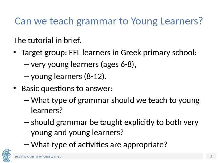 2 Teaching Grammar to Young Learners Can we teach grammar to Young Learners? The