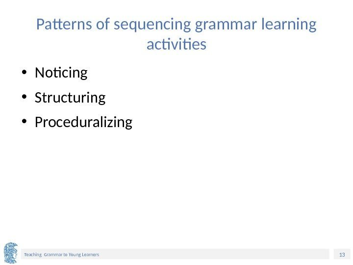13 Teaching Grammar to Young Learners Patterns of sequencing grammar learning activities • Noticing