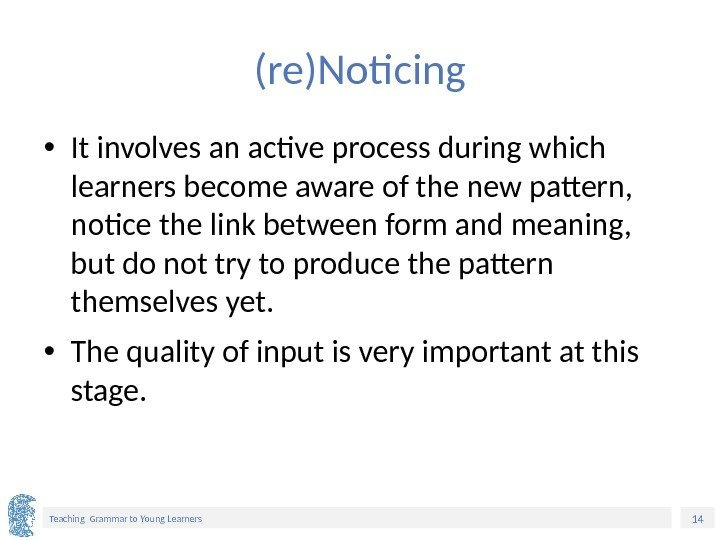 14 Teaching Grammar to Young Learners (re)Noticing • It involves an active process during